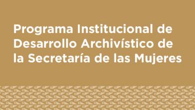 Programa Institucional de Desarrollo Archivístico de la Secretaría de las Mujeres